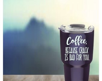 Coffee because crack is bad for you, Vinyl decal, Waterproof vinyl decal sticker, Cup decal, Yeti or RTIC Rambler, Personalized Yeti cup