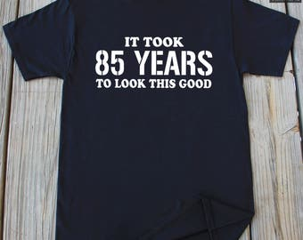 85th Birthday shirt It Took 85 Years To Look This Good T-shirts Gift For 85th Birthday Gift 85th Birthday Present Funny 85th birthday shirt