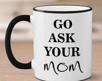 Go Ask Your Mom Father's Day Mug // Funny Coffee Mugs // Ceramic Coffee Cup // Dad Mug