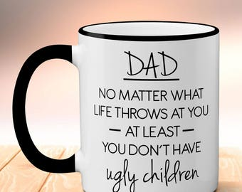 Dad No Matter What Life Throws At You At Least You Don't Have Ugly Children Birthday Gift Ugly Children Mug, Funny Christmas Gift For Dad