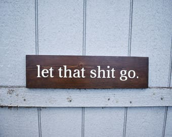 Let That Shit Go - Wood Sign - Funny Motivational Sign - Wood Wall Signs - Zen Humor - Home Decor