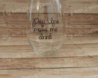 Pop Ups Make Me Drink Adhesive Decal DIY Wine Glass Tumbler Travel Mug Teacup Tea Drinkware Do it Yourself Stemless Martini Highball Legging