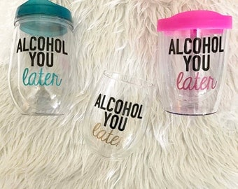 Alcohol you later // Stemless wine glass // Adult sippy cup // Bev to go cup