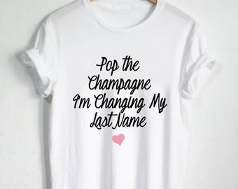 Heart Pop the Champagne I'm Changing My Last Name Shirt Bride Tshirt Bachelorette Shirt Wedding Tee Bride Shirt Wifey Shirts Married Engaged