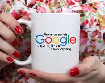 Unless Your Name is Google Stop Acting Like You Know Everything | Sassy | Sarcastic | Smart Ass | Coffee Mug