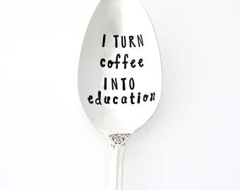I Turn Coffee Into Education. Gifts for Teachers, Hand Stamped Spoon. End of School Year, Teacher Appreciation Gift.