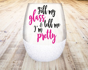 Fill My Glass And Tell Me I'm Pretty Wine Glass