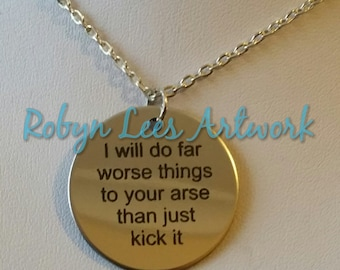 I Will Do Far Worse Things To Your Arse Than Just Kick It Engraved Stainless Steel Disc Necklace on Silver Chain or Black Faux Suede Cord