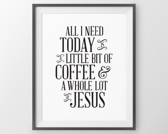 Kitchen Wall Art All I Need Today is a Little Bit of Coffee and a Whole Lot of Jesus Coffee Quote Inspirational Print Kitchen Decor Print