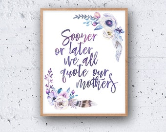 Funny Mother's Day Mother Gift INSTANT PRINTABLE DOWNLOAD Wall Art Floral Flowers Sooner Or Later We All Quote Our Mothers Poster Print