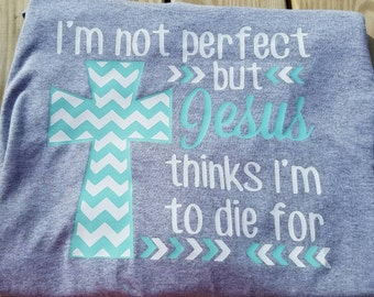 I'm not perfect but Jesus thinks I'm to die for, I'm not perfect but Jesus thinks I'm to die for Shirt, I'm not perfect, Christian