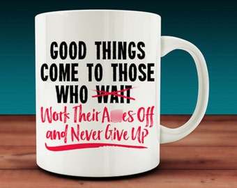 Good Things Come to Those Who Work Their A**es Off Mug (W23)