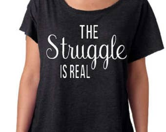 The Struggle Is Real/ Slouchy Tee/ Gift For Her