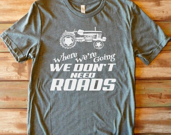 Tractor T-Shirt/Farming T-Shirt/Where We're Going We Don't Need Roads/Farmer Shirt