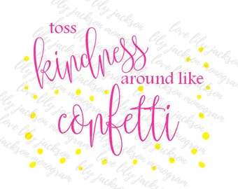 Toss Kindness Around Like Confetti - Digital Download - SVG - PNG -