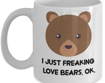 Bears Coffee Mug - I Just Freaking Love Bears, Ok - Funny Bears Gifts