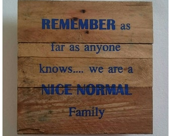 Recycled wooden pallet sign - Remember as far as anyone knows... We are a nice normal family