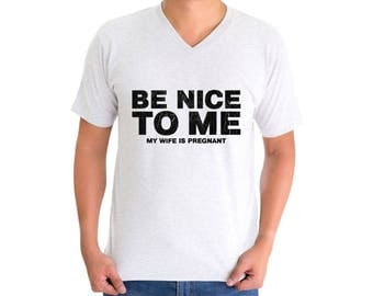 Be Nice To Me My Wife Is Pregnant New Dad V-neck T shirt Tops Shirt Fathers Day Gift Baby Shower Gift