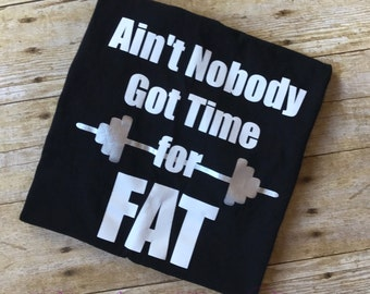 Ain't Nobody Got Time For Fat Shirt, Work Out Shirt, Gym Shirt, Body Building Shirt