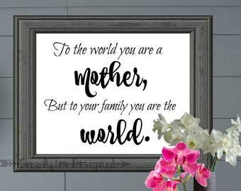 To The World You Are A Mother, But To Your Family You Are The World ~ Mother Printable ~ Mom Printable ~ Motherhood ~ Gift for Mom