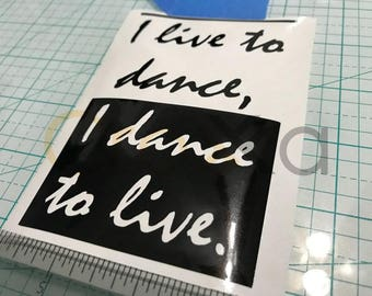 I live to dance, I dance to live.