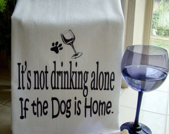 Funny Drinking alone Tea towel - It's not drinking alone if the dog is home verse kitchen towel - FunnyFlour sack dish towel super cute