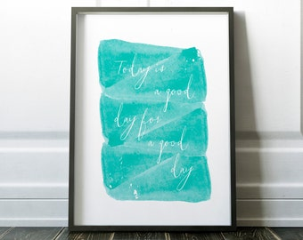 Today is a good day for a good day, Art Print, Gift, Inspirational Quote, Motivational Quote, Watercolor, Fixer Upper Quote, Home Decor