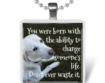 You were born with the ability to change someone's life.  Don't ever waste it. Glass tile pendant