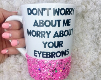 Don't Worry About Me Worry About Your Eyebrows Funny Coffee Mug