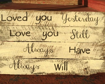 Loved you Yesterday Love you Still Always Have Always Will Rustic Sign