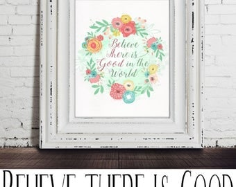 Believe there is good in the world, Be the good, digital printable art