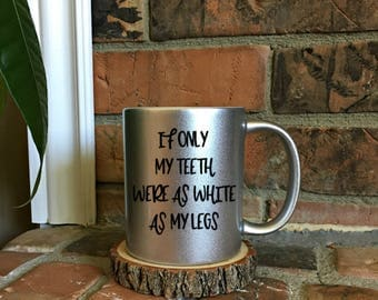 If only my teeth were as white as my legs - Funny Coffee Mug - Mom life - Gift for her