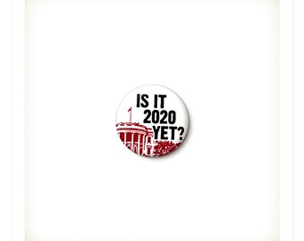 Is It 2020 Yet Anti-Trump Button or Magnet - Anti-Trump Pin - Never Trump - Anti-Republican Badge - One Inch Pinback Button - 1 Inch Magnet