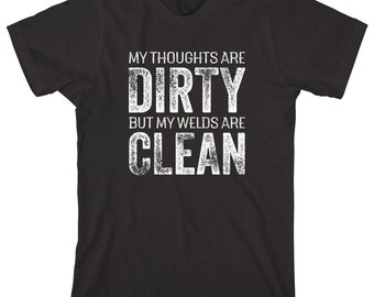 My Thoughts Are Dirty But My Welds Are Clean Shirt - funny welder shirt, mechanic, metal worker, shirt for husband, gift - ID: 1981