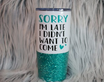 sorry I'm late I didn't want to come glitter cup / stainless steel travel mug / sorry I'm late / coffee mug / travel coffee cup / to go cup