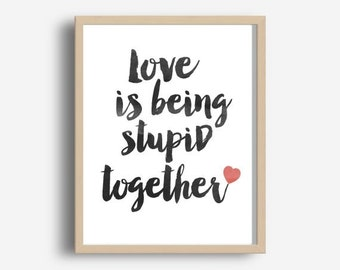 Digital Print, Love Is Being Stupid Together, Printable Art, Typography Print,  Love Print, Modern wall Art, Instant Download, Wall decor