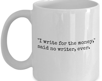 I Write for the Money, Said No Writer, Ever - Funny Coffee Mug - Gifts for Writers - 11 oz white coffee tea cup