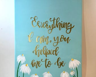 Everything I Am You Helped Me To Be Mothers Day Hand lettered Canvas Quote Painting - Wall Art Wall Room Decor