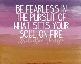 Be Fearless in the Pursuit of What Sets Your Soul on Fire -  Digital Download