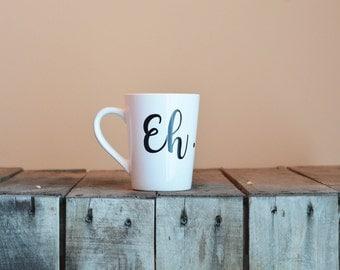 Eh. Mug