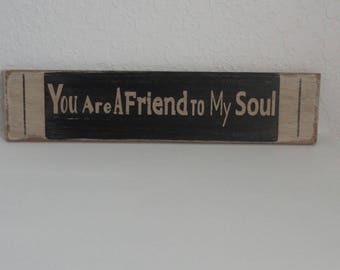 """Distressed wood sign: """"You are a friend to my soul"""""""