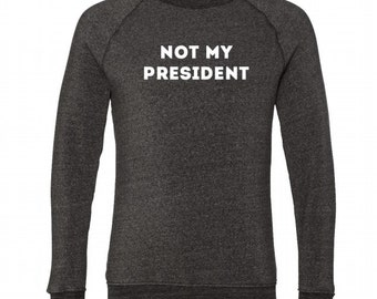NOT MY PRESIDENT Crew Neck Sweatshirt, Heather Gray, Fleece, Anna Joyce, Portland, Or