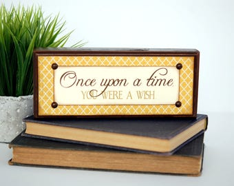 Wood Sign, Once upon a time YOU WERE a WISH, Shelf Sitter, Conversation Piece