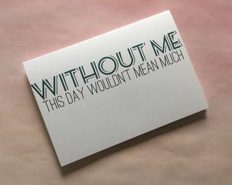 "Father's Day Card, Funny Card, Card for Dad - ""Without Me Dad"""