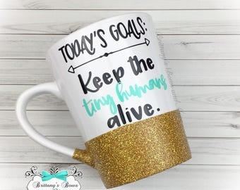 Todays goal- keep the tiny humans alive ~ Glittered Coffee Mug ~ Vinyl Mug ~ Personalized Mug ~