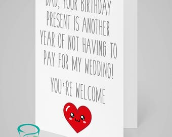 Dad, your birthday present is another year of not having to pay for my wedding! You're welcome. Happy Birthday  - alternative birthday card.