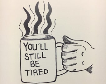 You'll Still Be Tired Print