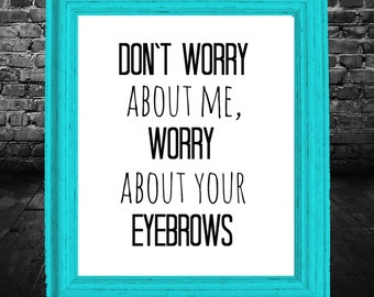 Don't worry about me, worry about your eyebrows, 8x10 Instant Download