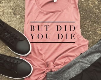 But did you die Muscle Tee, funny workout tank, gym shirt, yoga, funny shirt, workout shirt, beachbody shirt, mauve