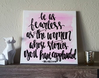 Be as fearless as the women whose stories you have applauded Hillary Clinton Canvas Quote Art Strong Women Women Quote on Canvas Watercolor